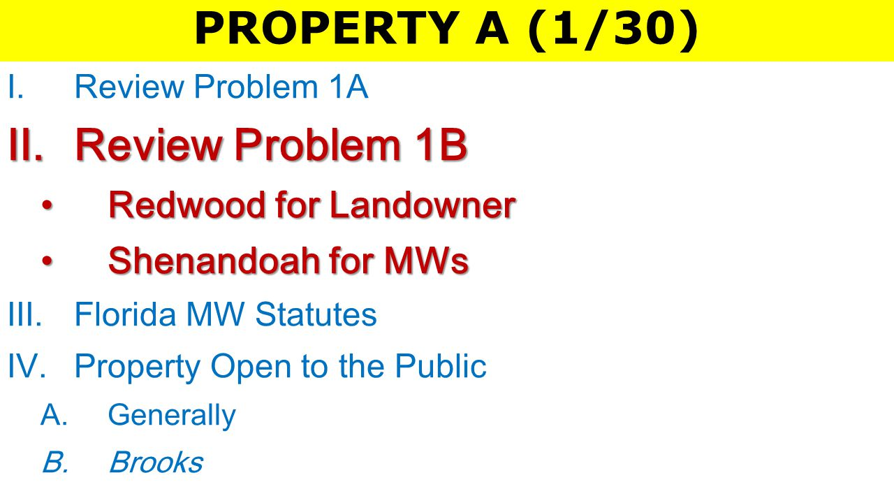 PROPERTY A (1/30) I.Review Problem 1A II.Review Problem 1B Redwood for LandownerRedwood for Landowner Shenandoah for MWsShenandoah for MWs III.Florida MW Statutes IV.Property Open to the Public A.Generally B.Brooks