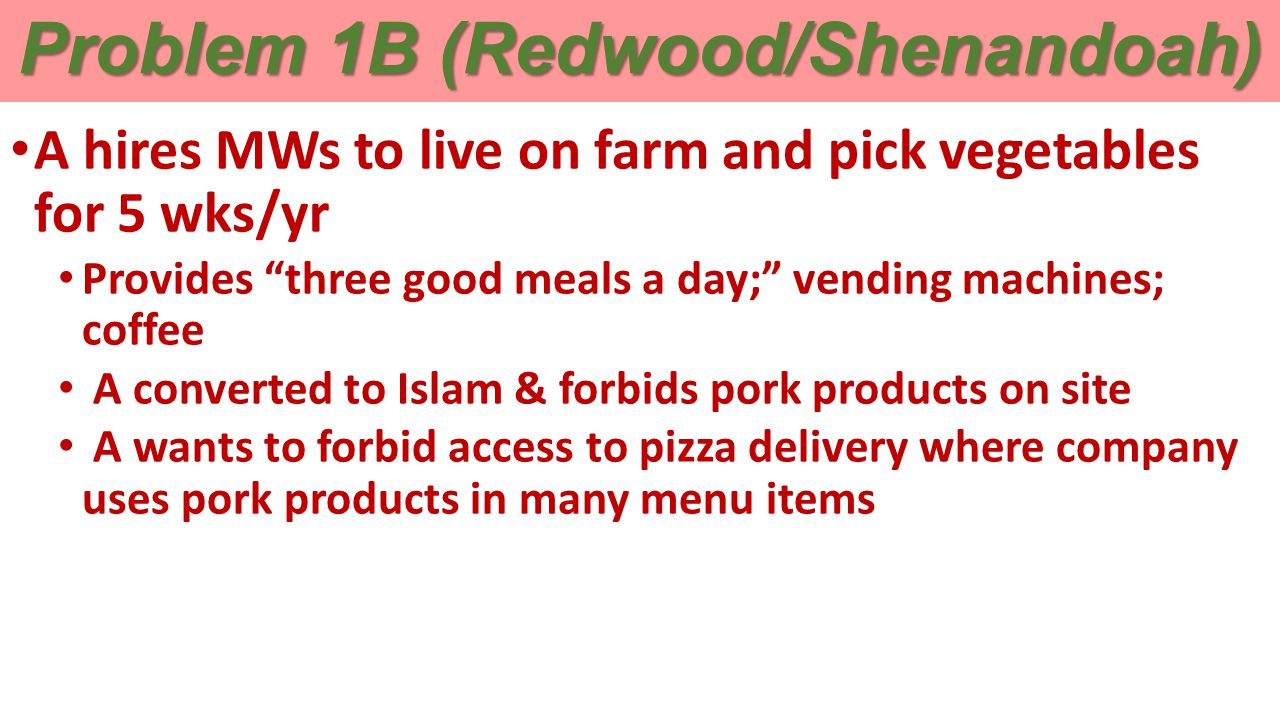 Problem 1B (Redwood/Shenandoah) A hires MWs to live on farm and pick vegetables for 5 wks/yr Provides three good meals a day; vending machines; coffee A converted to Islam & forbids pork products on site A wants to forbid access to pizza delivery where company uses pork products in many menu items