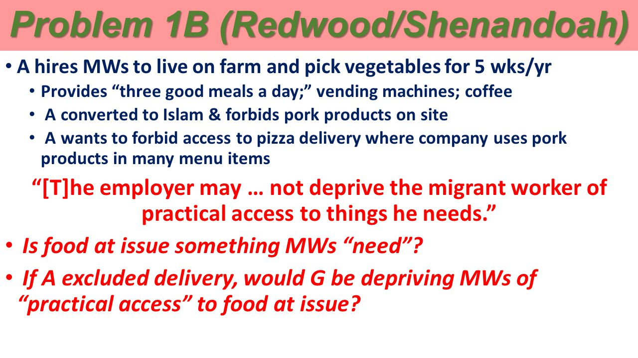 Problem 1B (Redwood/Shenandoah) A hires MWs to live on farm and pick vegetables for 5 wks/yr Provides three good meals a day; vending machines; coffee A converted to Islam & forbids pork products on site A wants to forbid access to pizza delivery where company uses pork products in many menu items [T]he employer may … not deprive the migrant worker of practical access to things he needs. Is food at issue something MWs need .
