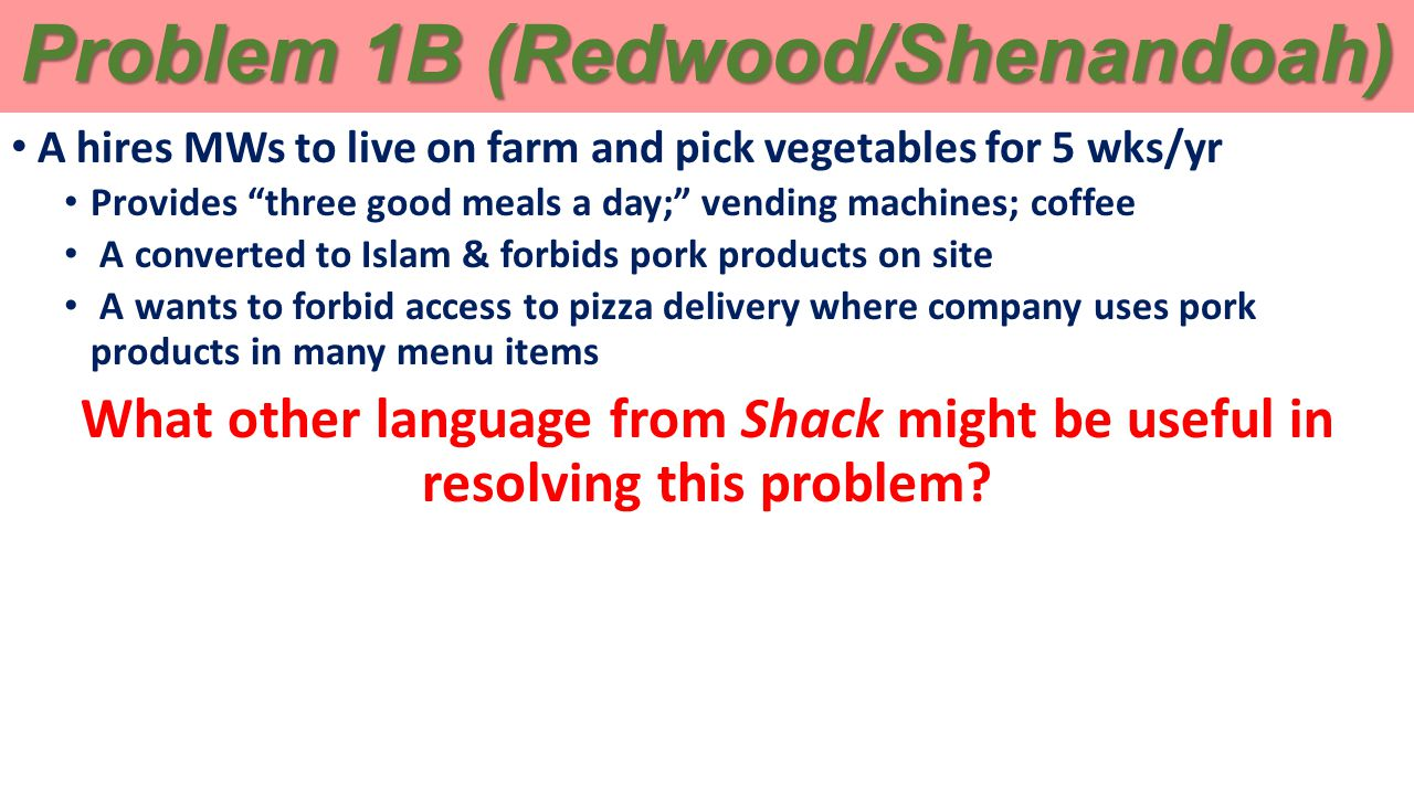Problem 1B (Redwood/Shenandoah) A hires MWs to live on farm and pick vegetables for 5 wks/yr Provides three good meals a day; vending machines; coffee A converted to Islam & forbids pork products on site A wants to forbid access to pizza delivery where company uses pork products in many menu items What other language from Shack might be useful in resolving this problem