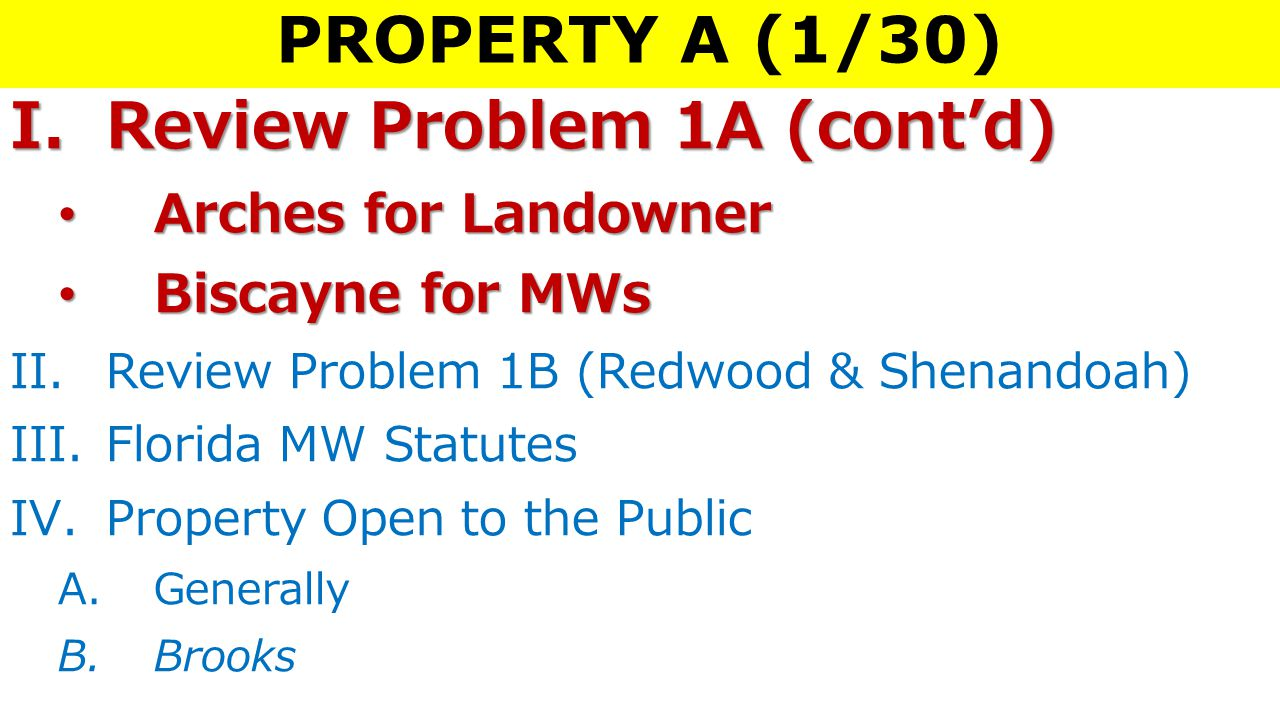 PROPERTY A (1/30) I.Review Problem 1A (cont'd) Arches for LandownerArches for Landowner Biscayne for MWsBiscayne for MWs II.Review Problem 1B (Redwood & Shenandoah) III.Florida MW Statutes IV.Property Open to the Public A.Generally B.Brooks