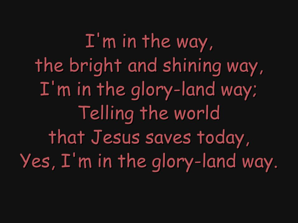 I m in the way, the bright and shining way, I m in the glory-land way; Telling the world that Jesus saves today, Yes, I m in the glory-land way.