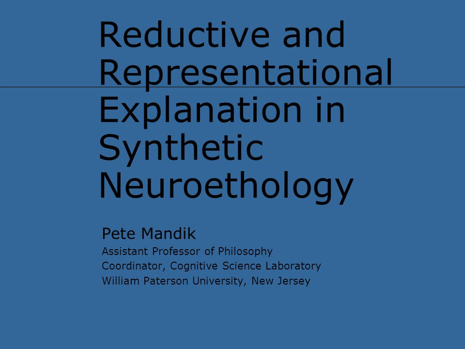 Reductive and Representational Explanation in Synthetic Neuroethology Pete Mandik Assistant Professor of Philosophy Coordinator, Cognitive Science Laboratory William Paterson University, New Jersey