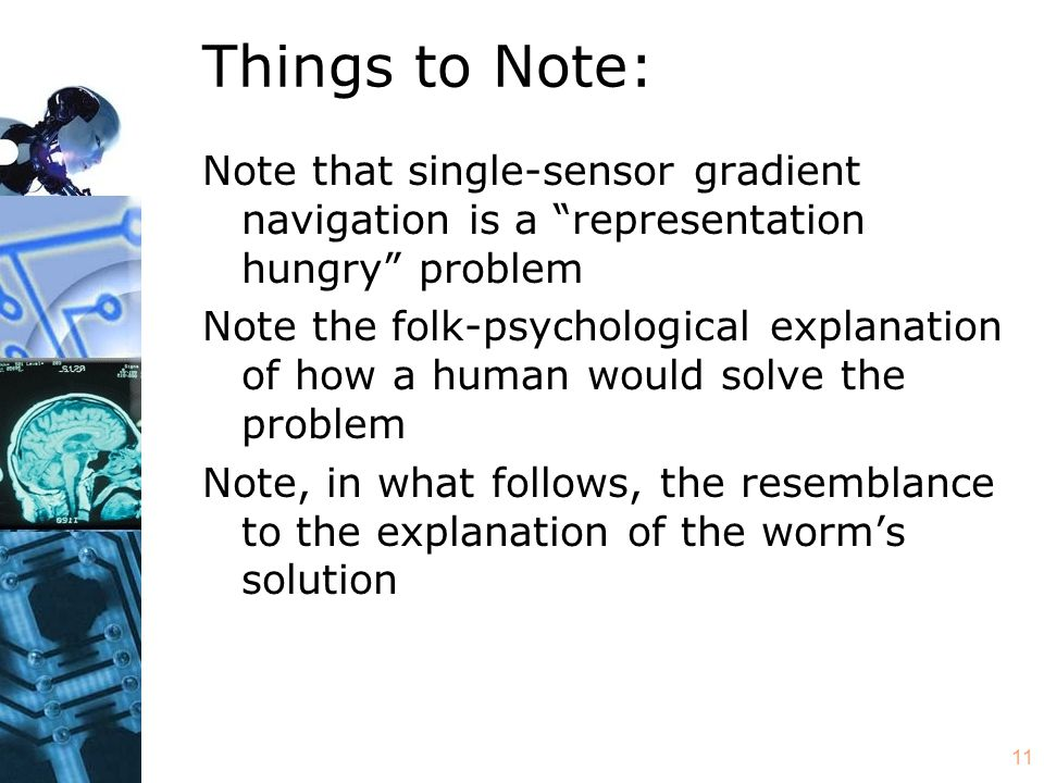 11 Things to Note: Note that single-sensor gradient navigation is a representation hungry problem Note the folk-psychological explanation of how a human would solve the problem Note, in what follows, the resemblance to the explanation of the worm's solution