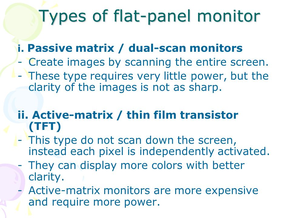 Types of flat-panel monitor i. Passive matrix / dual-scan monitors -Create images by scanning the entire screen. -These type requires very little powe