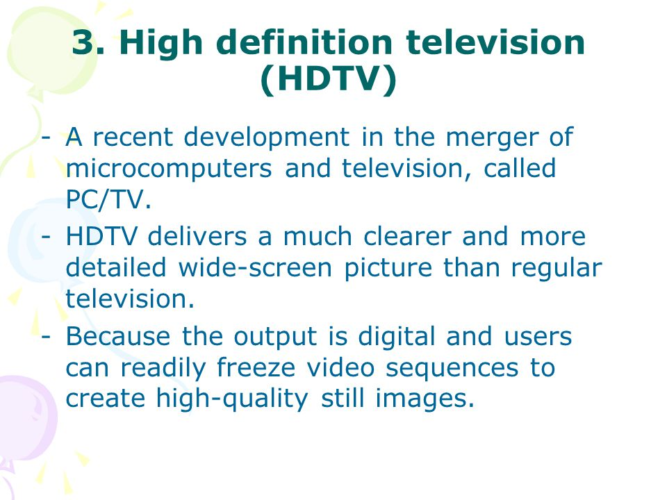 3. High definition television (HDTV) -A recent development in the merger of microcomputers and television, called PC/TV. -HDTV delivers a much clearer