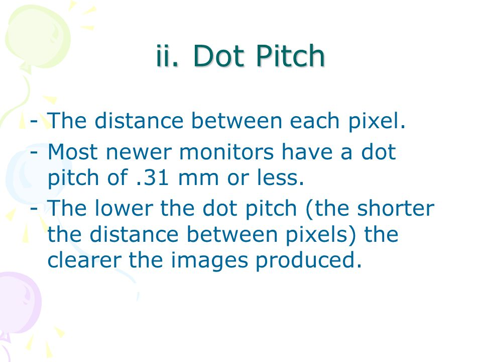 ii. Dot Pitch -The distance between each pixel. -Most newer monitors have a dot pitch of.31 mm or less. -The lower the dot pitch (the shorter the dist