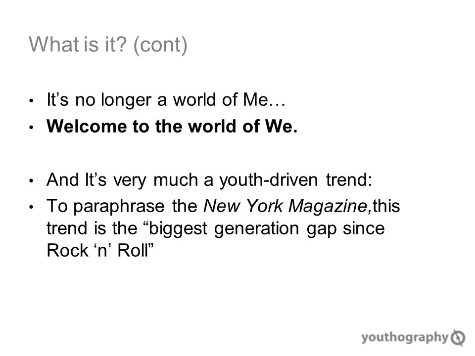 What is it. (cont) It's no longer a world of Me… Welcome to the world of We.