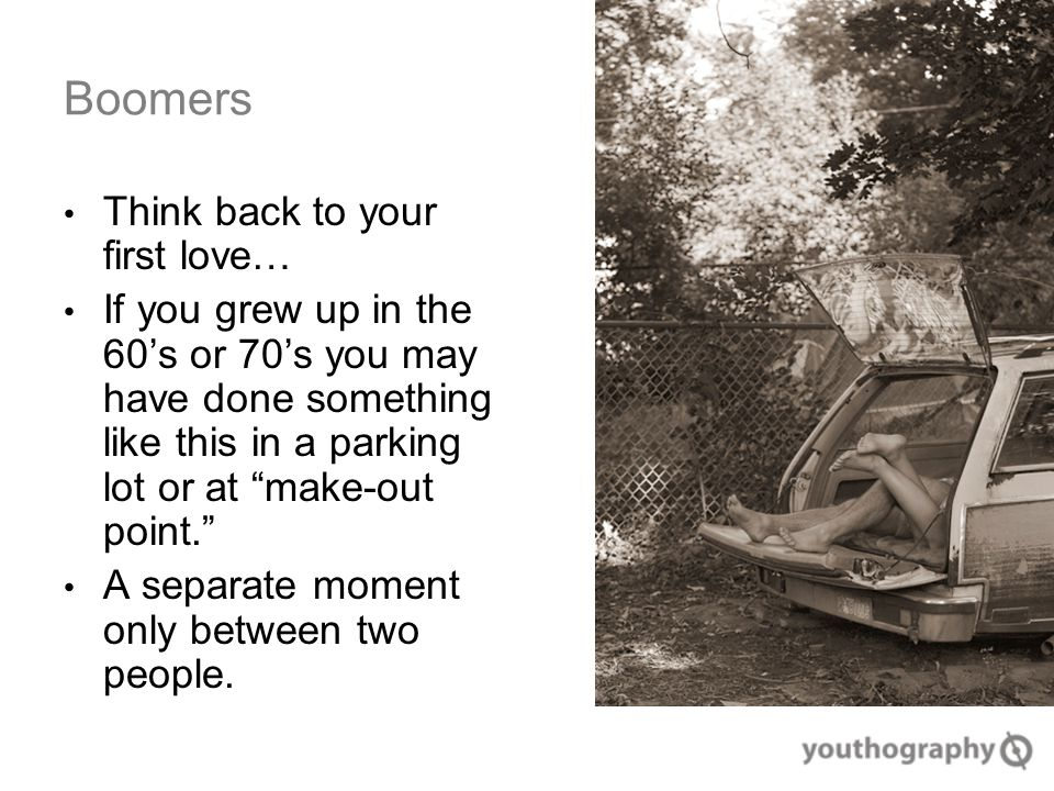 Boomers Think back to your first love… If you grew up in the 60's or 70's you may have done something like this in a parking lot or at make-out point. A separate moment only between two people.