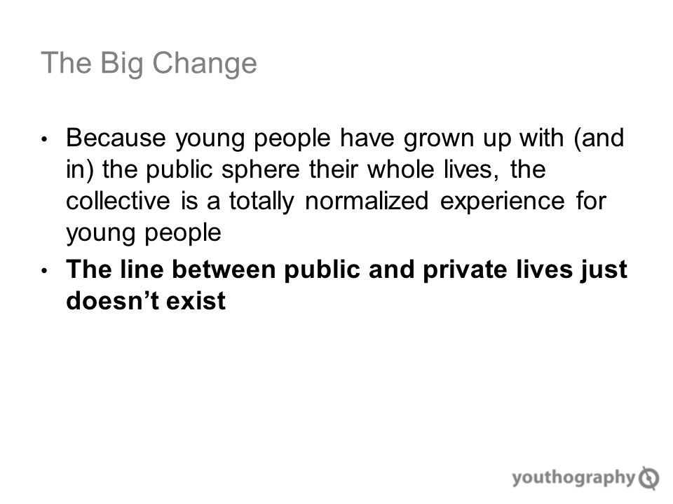 The Big Change Because young people have grown up with (and in) the public sphere their whole lives, the collective is a totally normalized experience for young people The line between public and private lives just doesn't exist