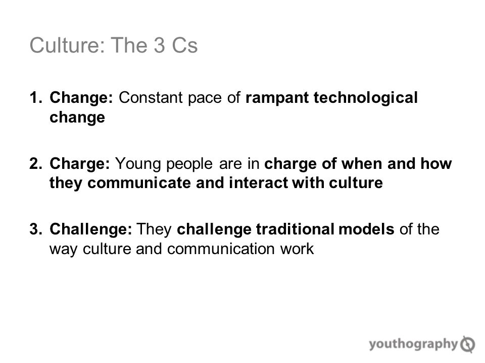 Culture: The 3 Cs 1.Change: Constant pace of rampant technological change 2.Charge: Young people are in charge of when and how they communicate and interact with culture 3.Challenge: They challenge traditional models of the way culture and communication work