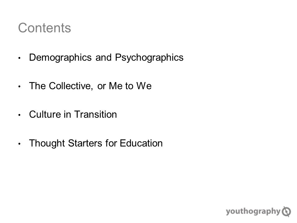 Contents Demographics and Psychographics The Collective, or Me to We Culture in Transition Thought Starters for Education