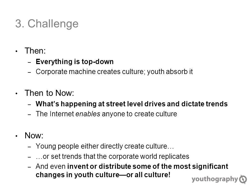 3. Challenge Then: – Everything is top-down – Corporate machine creates culture; youth absorb it Then to Now: – What's happening at street level drive