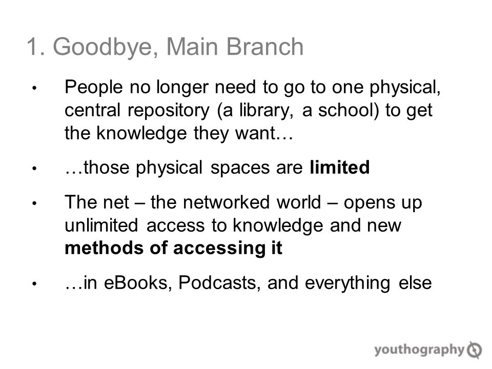 1. Goodbye, Main Branch People no longer need to go to one physical, central repository (a library, a school) to get the knowledge they want… …those p
