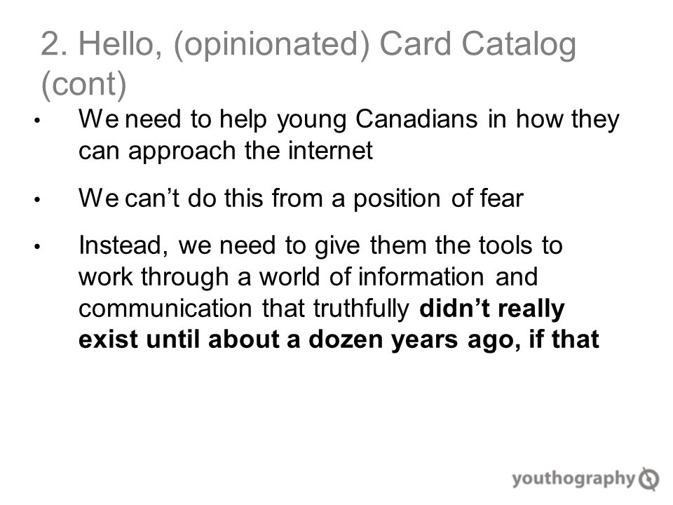 2. Hello, (opinionated) Card Catalog (cont) We need to help young Canadians in how they can approach the internet We can't do this from a position of