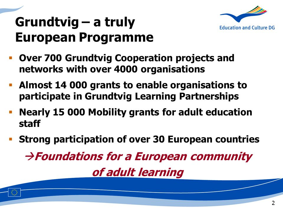 2 Grundtvig – a truly European Programme  Over 700 Grundtvig Cooperation projects and networks with over 4000 organisations  Almost 14 000 grants to enable organisations to participate in Grundtvig Learning Partnerships  Nearly 15 000 Mobility grants for adult education staff  Strong participation of over 30 European countries  Foundations for a European community of adult learning