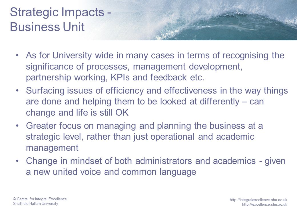 © Centre for Integral Excellence Sheffield Hallam University http://integralexcellence.shu.ac.uk http://excellence.shu.ac.uk Strategic Impacts - Business Unit As for University wide in many cases in terms of recognising the significance of processes, management development, partnership working, KPIs and feedback etc.