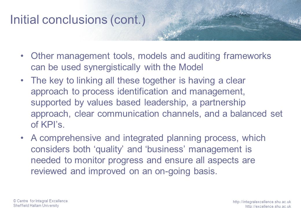 © Centre for Integral Excellence Sheffield Hallam University http://integralexcellence.shu.ac.uk http://excellence.shu.ac.uk Initial conclusions (cont.) Other management tools, models and auditing frameworks can be used synergistically with the Model The key to linking all these together is having a clear approach to process identification and management, supported by values based leadership, a partnership approach, clear communication channels, and a balanced set of KPI's.
