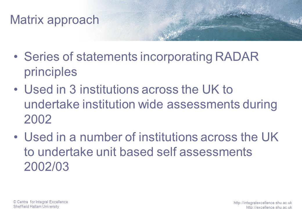 © Centre for Integral Excellence Sheffield Hallam University http://integralexcellence.shu.ac.uk http://excellence.shu.ac.uk Matrix approach Series of statements incorporating RADAR principles Used in 3 institutions across the UK to undertake institution wide assessments during 2002 Used in a number of institutions across the UK to undertake unit based self assessments 2002/03
