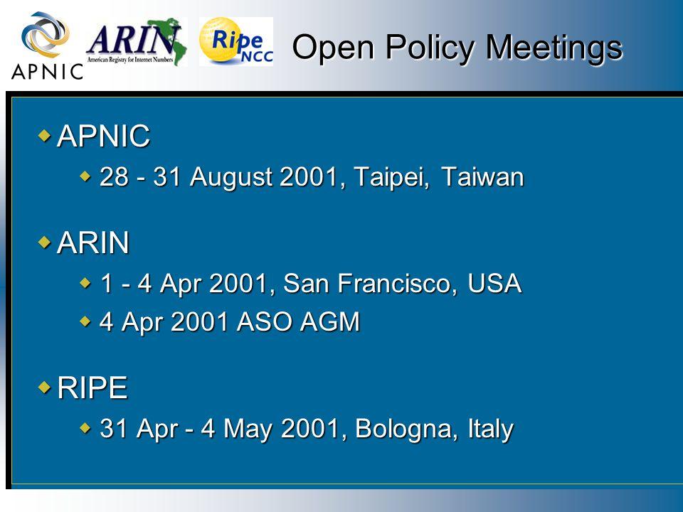 Open Policy Meetings  APNIC  28 - 31 August 2001, Taipei, Taiwan  ARIN  1 - 4 Apr 2001, San Francisco, USA  4 Apr 2001 ASO AGM  RIPE  31 Apr -