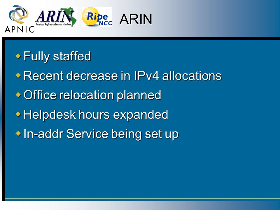 ARIN  Fully staffed  Recent decrease in IPv4 allocations  Office relocation planned  Helpdesk hours expanded  In-addr Service being set up