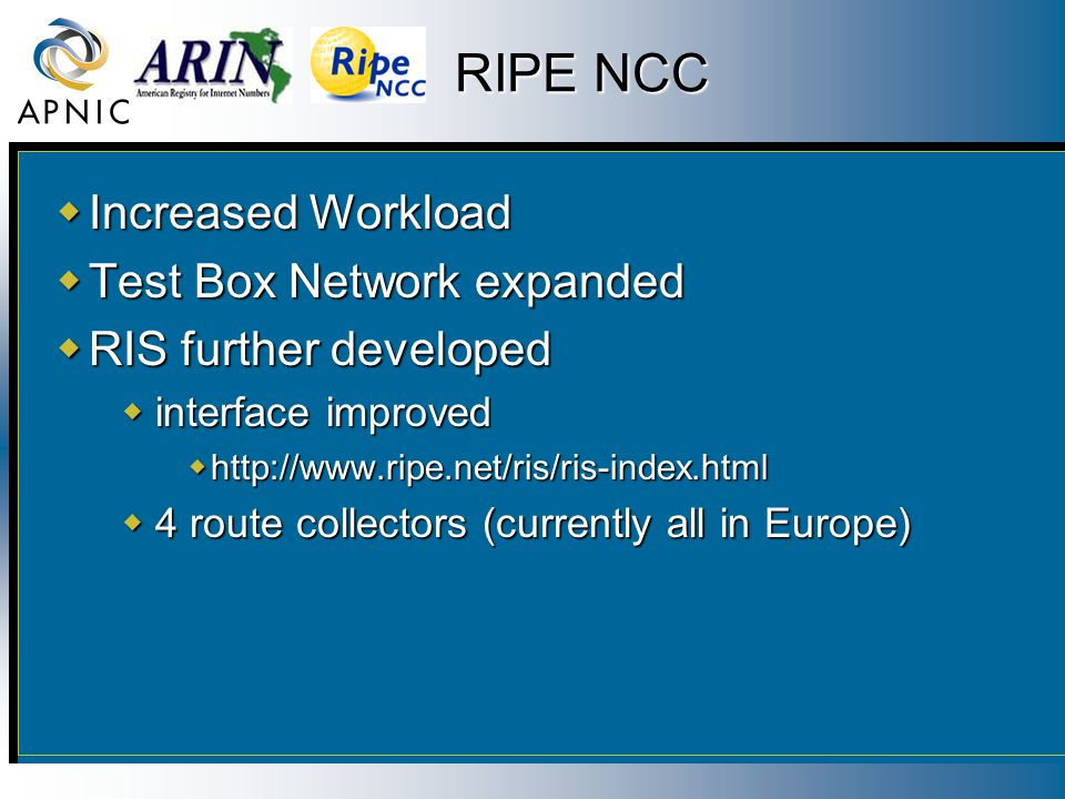 RIPE NCC  Increased Workload  Test Box Network expanded  RIS further developed  interface improved  http://www.ripe.net/ris/ris-index.html  4 ro