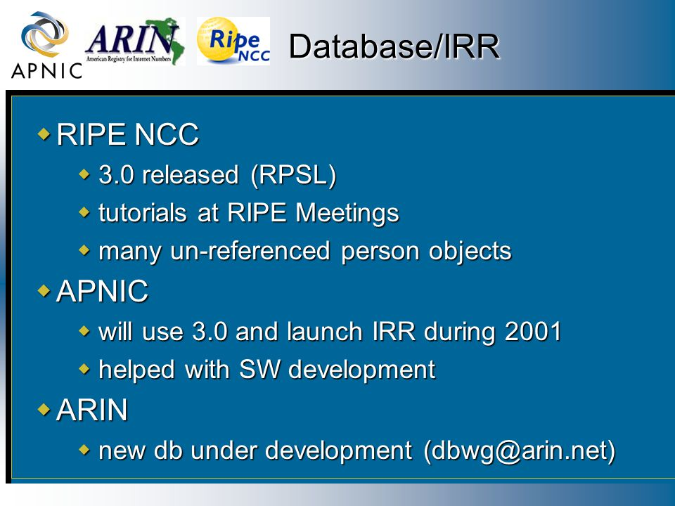 Database/IRR  RIPE NCC  3.0 released (RPSL)  tutorials at RIPE Meetings  many un-referenced person objects  APNIC  will use 3.0 and launch IRR d