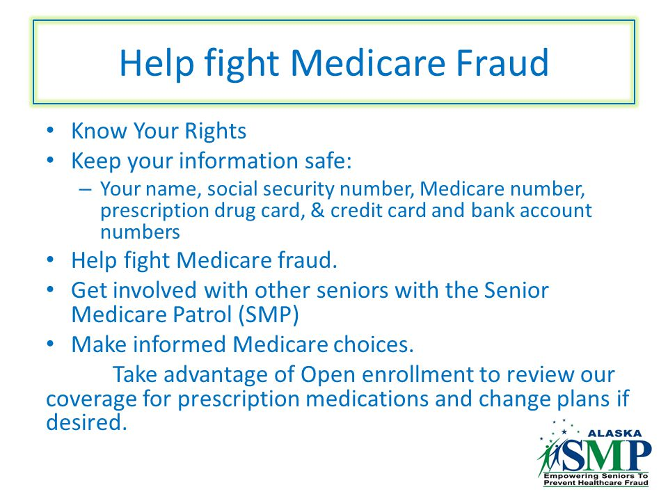 Help fight Medicare Fraud Know Your Rights Keep your information safe: – Your name, social security number, Medicare number, prescription drug card, & credit card and bank account numbers Help fight Medicare fraud.