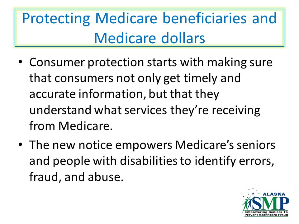 Protecting Medicare beneficiaries and Medicare dollars Consumer protection starts with making sure that consumers not only get timely and accurate information, but that they understand what services they're receiving from Medicare.