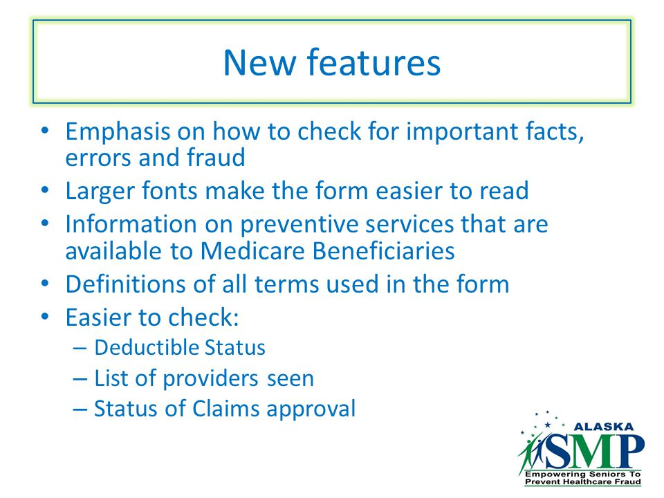 New features Emphasis on how to check for important facts, errors and fraud Larger fonts make the form easier to read Information on preventive services that are available to Medicare Beneficiaries Definitions of all terms used in the form Easier to check: – Deductible Status – List of providers seen – Status of Claims approval
