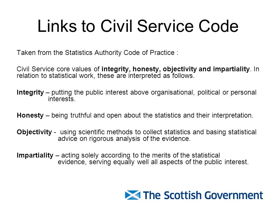 Links to Civil Service Code Taken from the Statistics Authority Code of Practice : Civil Service core values of integrity, honesty, objectivity and impartiality.