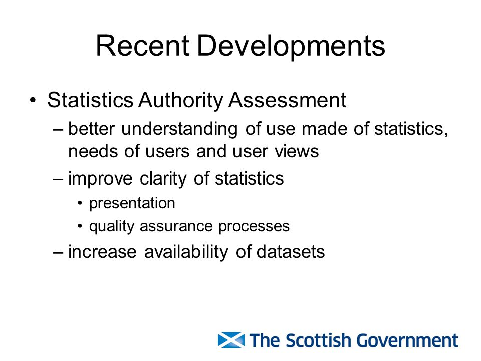 Recent Developments Statistics Authority Assessment –better understanding of use made of statistics, needs of users and user views –improve clarity of statistics presentation quality assurance processes –increase availability of datasets