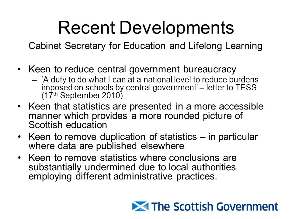 Recent Developments Cabinet Secretary for Education and Lifelong Learning Keen to reduce central government bureaucracy –'A duty to do what I can at a national level to reduce burdens imposed on schools by central government' – letter to TESS (17 th September 2010) Keen that statistics are presented in a more accessible manner which provides a more rounded picture of Scottish education Keen to remove duplication of statistics – in particular where data are published elsewhere Keen to remove statistics where conclusions are substantially undermined due to local authorities employing different administrative practices.