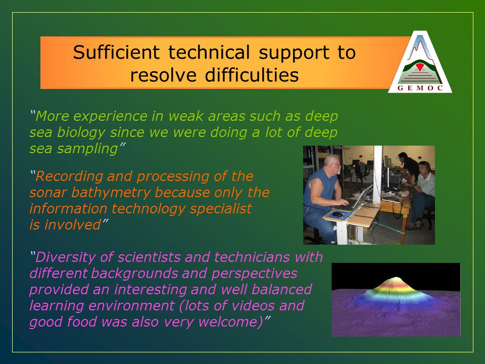 "Sufficient technical support to resolve difficulties ""More experience in weak areas such as deep sea biology since we were doing a lot of deep sea sam"