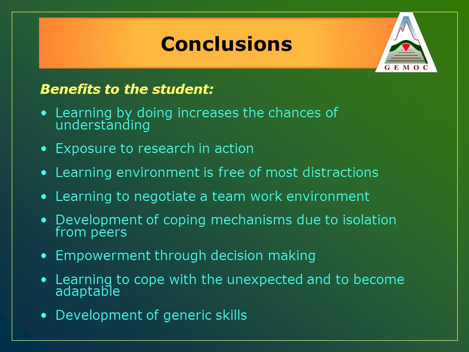 Conclusions Benefits to the student: Learning by doing increases the chances of understanding Exposure to research in action Learning environment is f