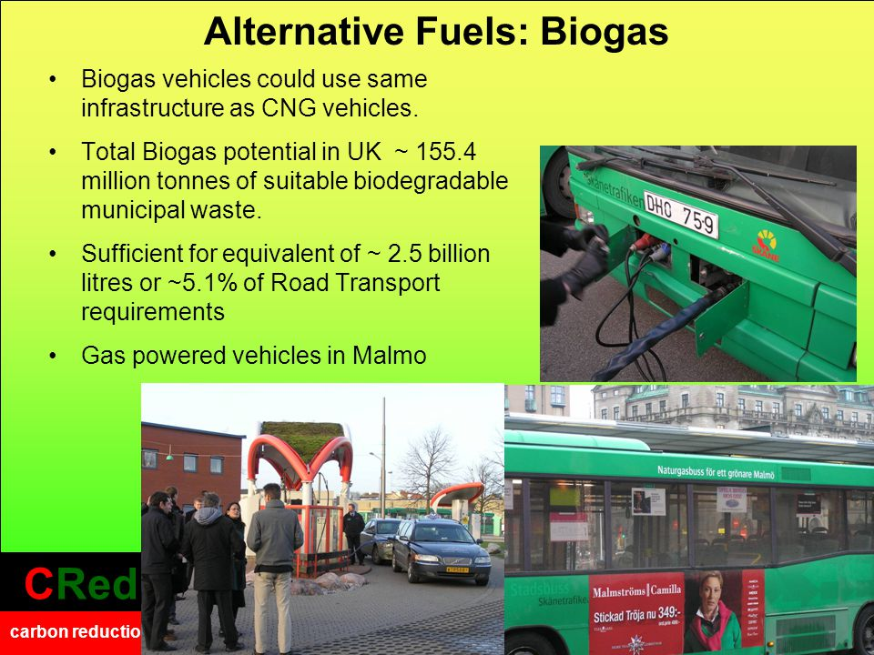 CRed carbon reduction CRed carbon reduction Alternative Fuels: Biogas Biogas vehicles could use same infrastructure as CNG vehicles.