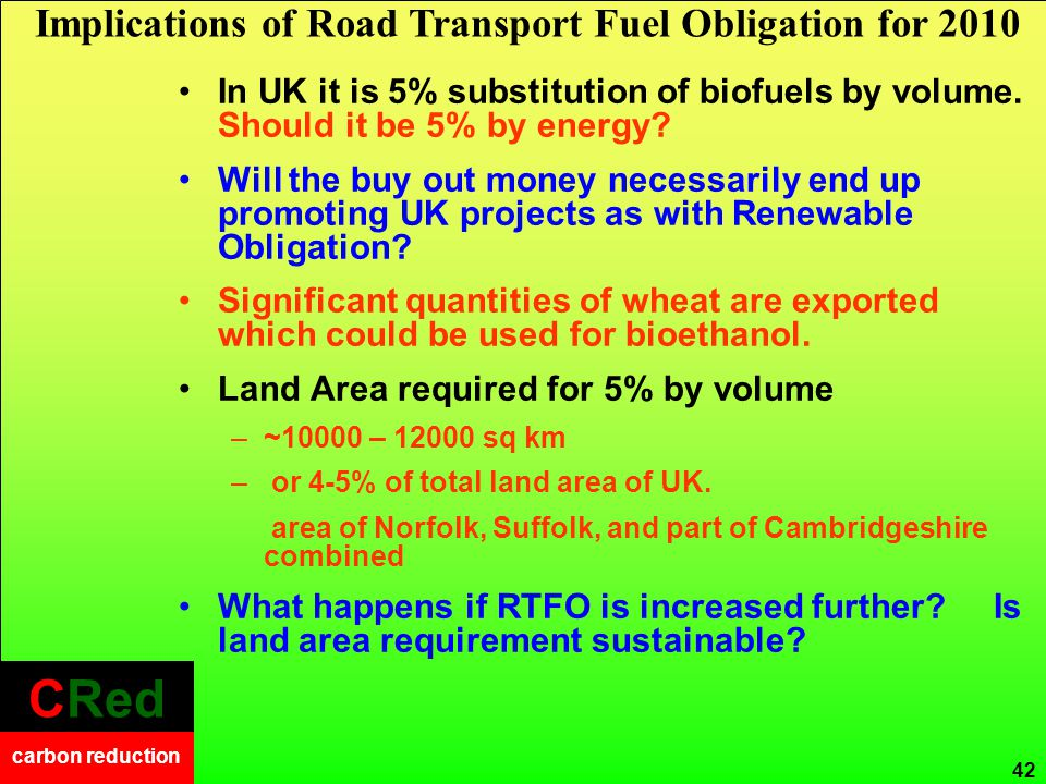 CRed carbon reduction CRed carbon reduction 42 In UK it is 5% substitution of biofuels by volume.