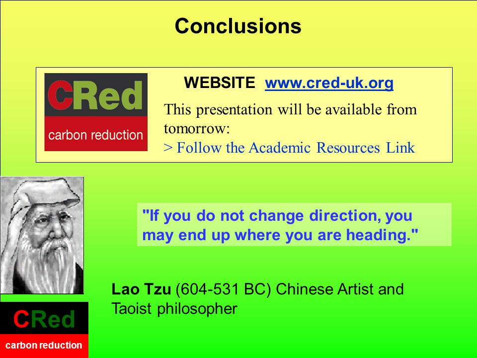 CRed carbon reduction CRed carbon reduction WEBSITE www.cred-uk.org This presentation will be available from tomorrow: > Follow the Academic Resources Link Conclusions Lao Tzu (604-531 BC) Chinese Artist and Taoist philosopher If you do not change direction, you may end up where you are heading.