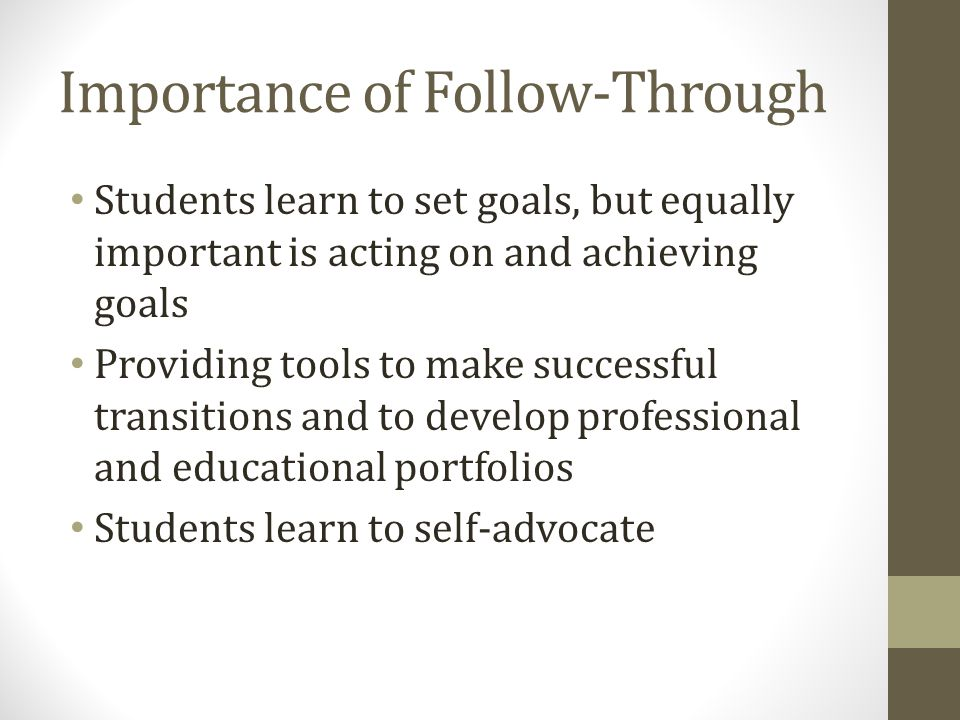 Importance of Follow-Through Students learn to set goals, but equally important is acting on and achieving goals Providing tools to make successful transitions and to develop professional and educational portfolios Students learn to self-advocate