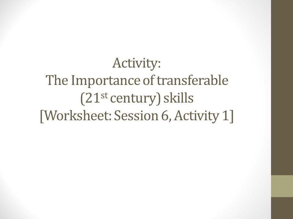 Activity: The Importance of transferable (21 st century) skills [Worksheet: Session 6, Activity 1]