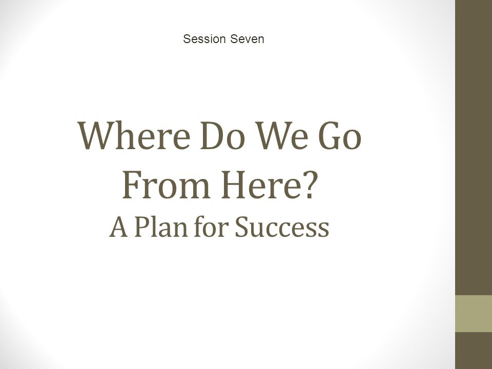 Where Do We Go From Here? A Plan for Success Session Seven