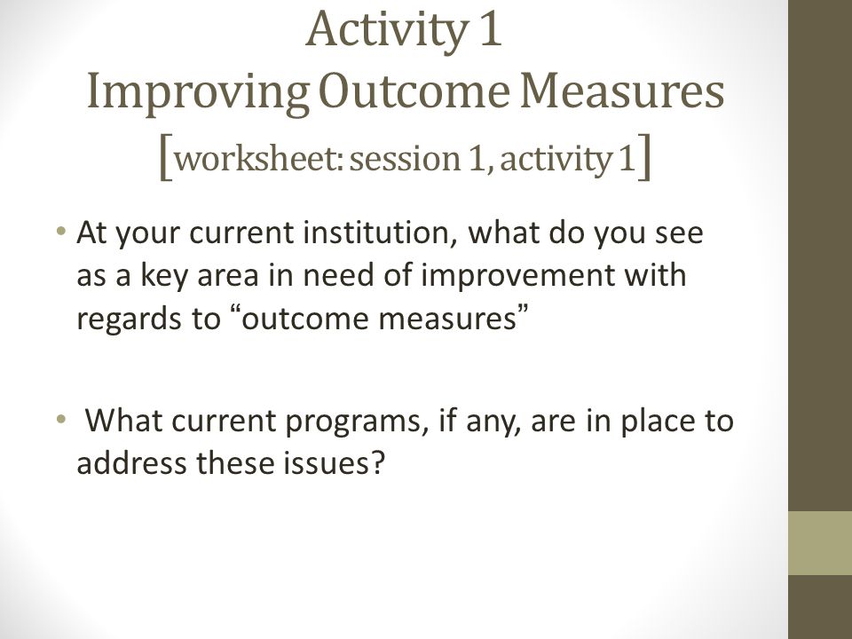 Activity 1 Improving Outcome Measures [ worksheet: session 1, activity 1 ] At your current institution, what do you see as a key area in need of improvement with regards to outcome measures What current programs, if any, are in place to address these issues?