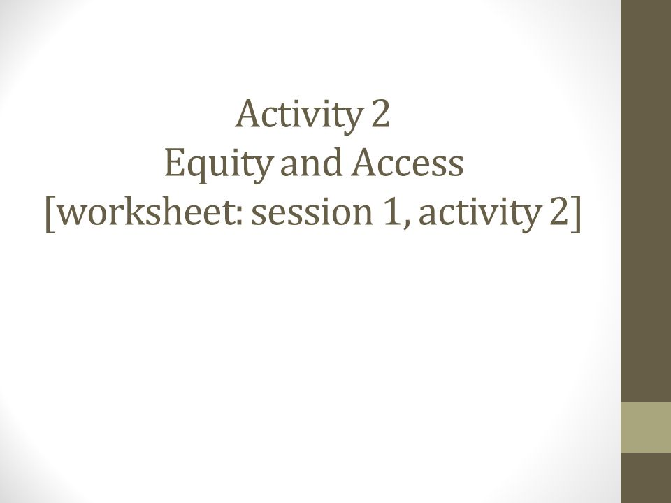 Activity 2 Equity and Access [worksheet: session 1, activity 2]