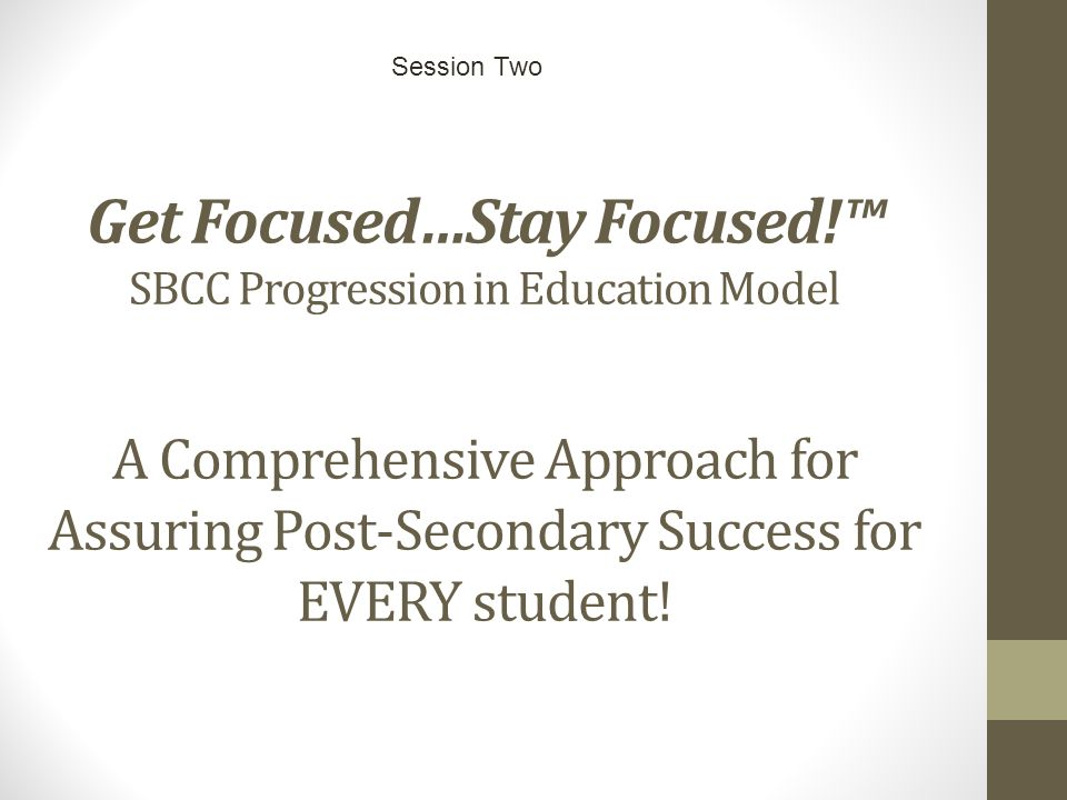 Get Focused…Stay Focused!™ SBCC Progression in Education Model A Comprehensive Approach for Assuring Post-Secondary Success for EVERY student.