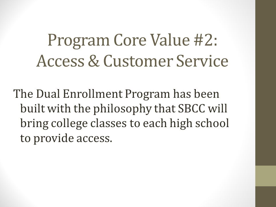 Program Core Value #2: Access & Customer Service The Dual Enrollment Program has been built with the philosophy that SBCC will bring college classes to each high school to provide access.