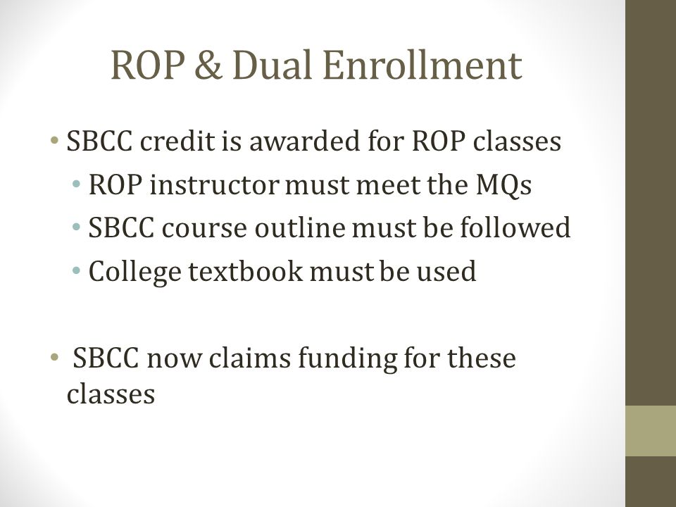 ROP & Dual Enrollment SBCC credit is awarded for ROP classes ROP instructor must meet the MQs SBCC course outline must be followed College textbook must be used SBCC now claims funding for these classes
