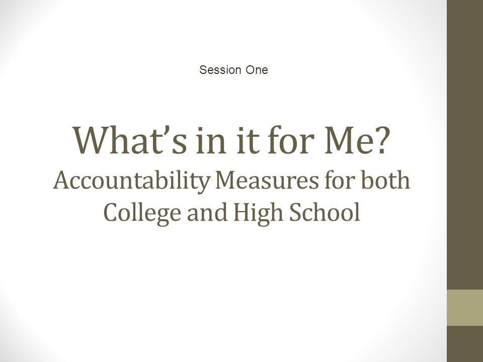 What's in it for Me? Accountability Measures for both College and High School Session One