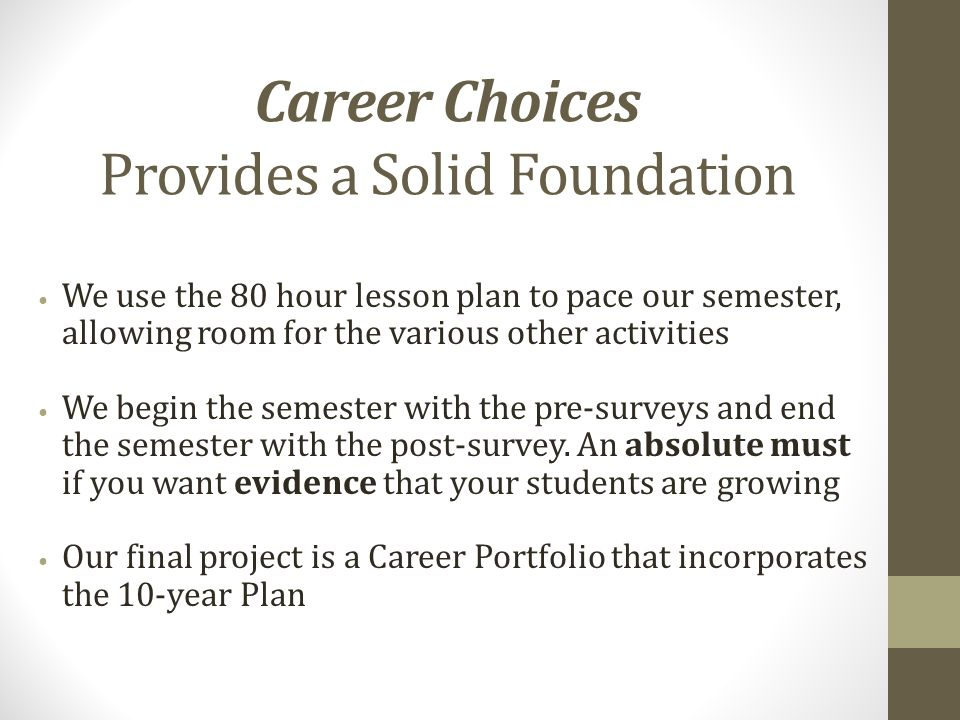Career Choices Provides a Solid Foundation We use the 80 hour lesson plan to pace our semester, allowing room for the various other activities We begin the semester with the pre-surveys and end the semester with the post-survey.