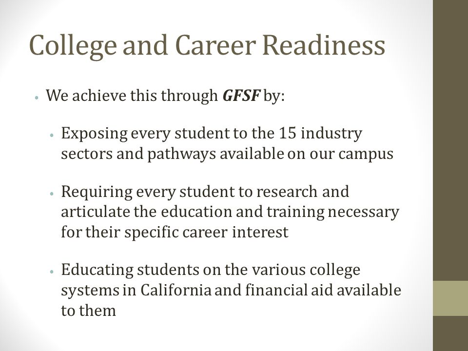 College and Career Readiness We achieve this through GFSF by: Exposing every student to the 15 industry sectors and pathways available on our campus Requiring every student to research and articulate the education and training necessary for their specific career interest Educating students on the various college systems in California and financial aid available to them