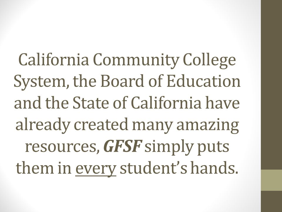 California Community College System, the Board of Education and the State of California have already created many amazing resources, GFSF simply puts them in every student's hands.